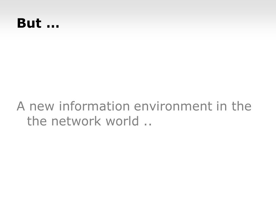 But … A new information environment in the the network world..