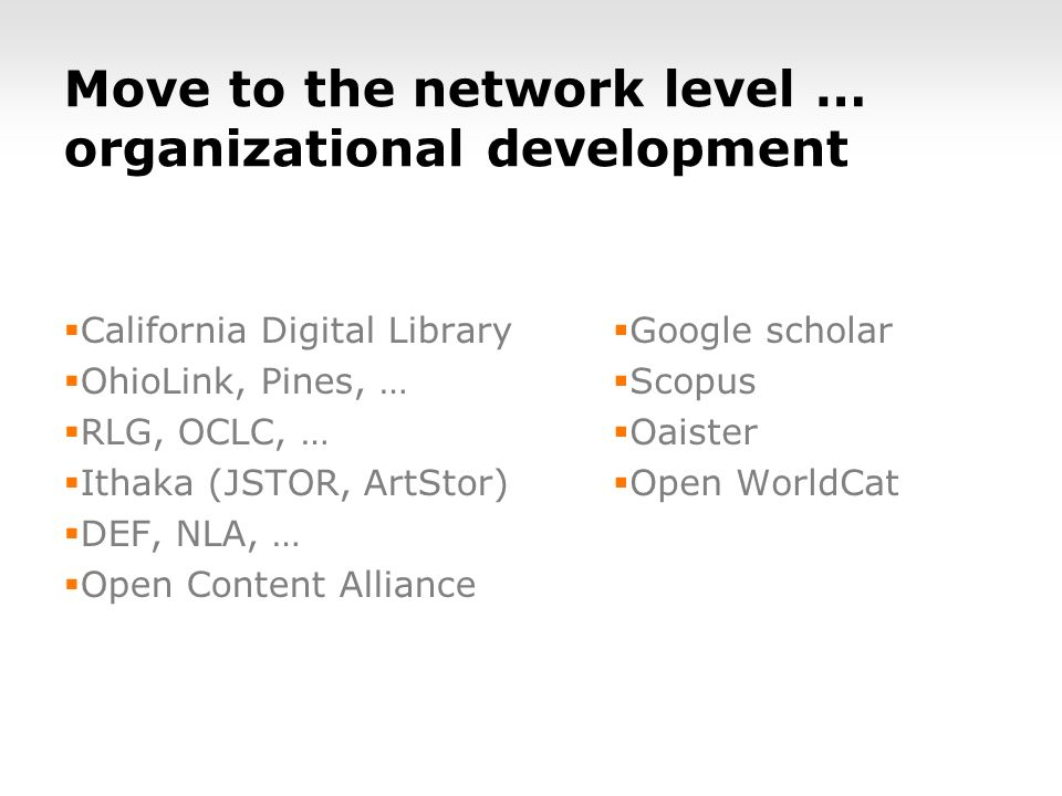 Move to the network level … organizational development California Digital Library OhioLink, Pines, … RLG, OCLC, … Ithaka (JSTOR, ArtStor) DEF, NLA, … Open Content Alliance Google scholar Scopus Oaister Open WorldCat