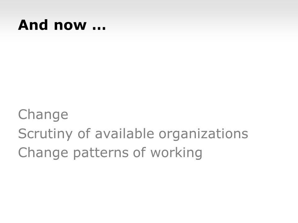 And now … Change Scrutiny of available organizations Change patterns of working