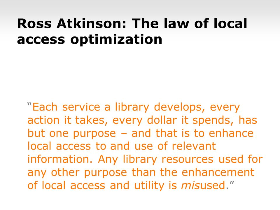 Ross Atkinson: The law of local access optimization Each service a library develops, every action it takes, every dollar it spends, has but one purpose – and that is to enhance local access to and use of relevant information.