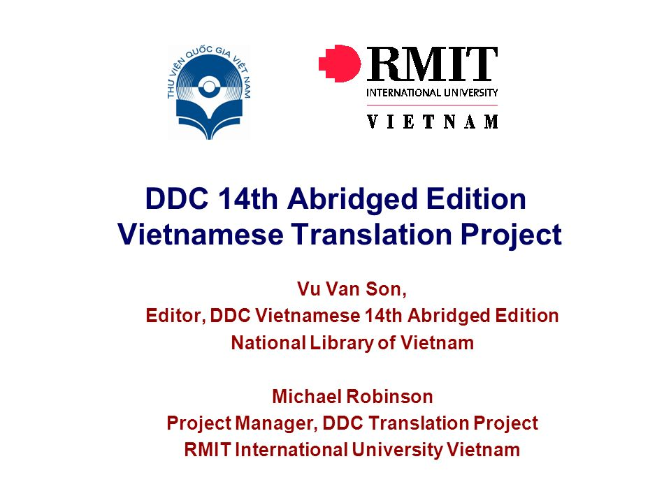 DDC 14th Abridged Edition Vietnamese Translation Project Vu Van Son, Editor, DDC Vietnamese 14th Abridged Edition National Library of Vietnam Michael Robinson Project Manager, DDC Translation Project RMIT International University Vietnam