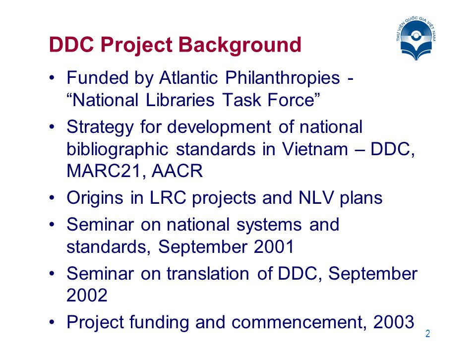 2 DDC Project Background Funded by Atlantic Philanthropies - National Libraries Task Force Strategy for development of national bibliographic standards in Vietnam – DDC, MARC21, AACR Origins in LRC projects and NLV plans Seminar on national systems and standards, September 2001 Seminar on translation of DDC, September 2002 Project funding and commencement, 2003