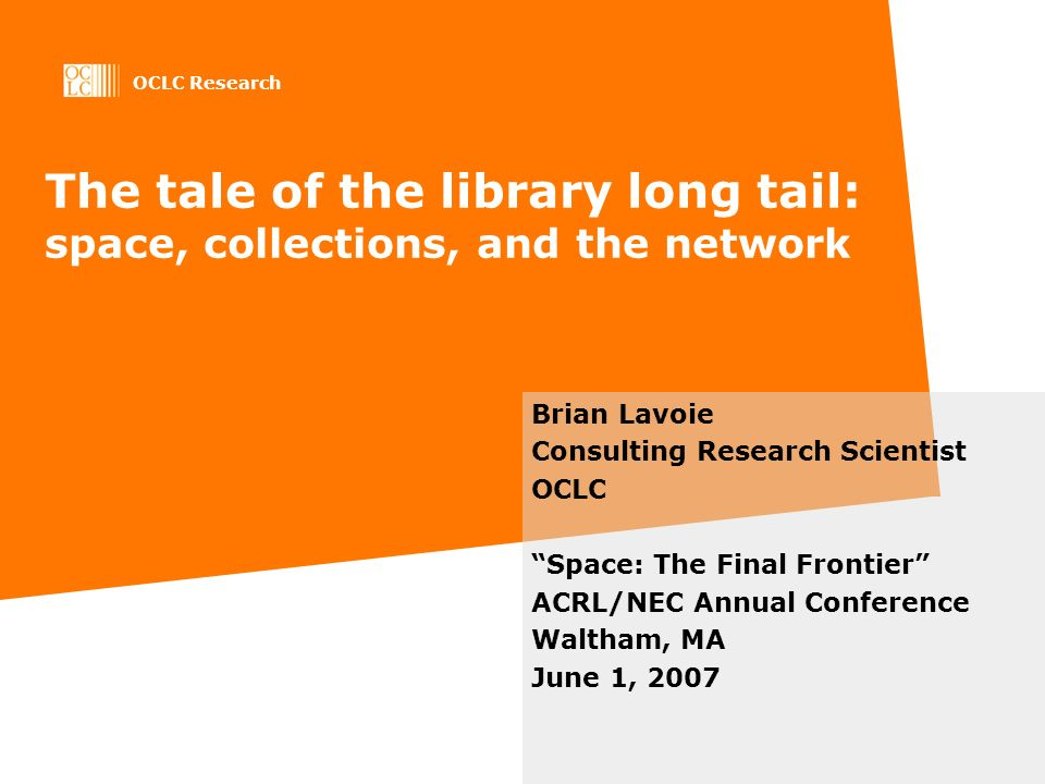 OCLC Research The tale of the library long tail: space, collections, and the network Brian Lavoie Consulting Research Scientist OCLC Space: The Final Frontier ACRL/NEC Annual Conference Waltham, MA June 1, 2007