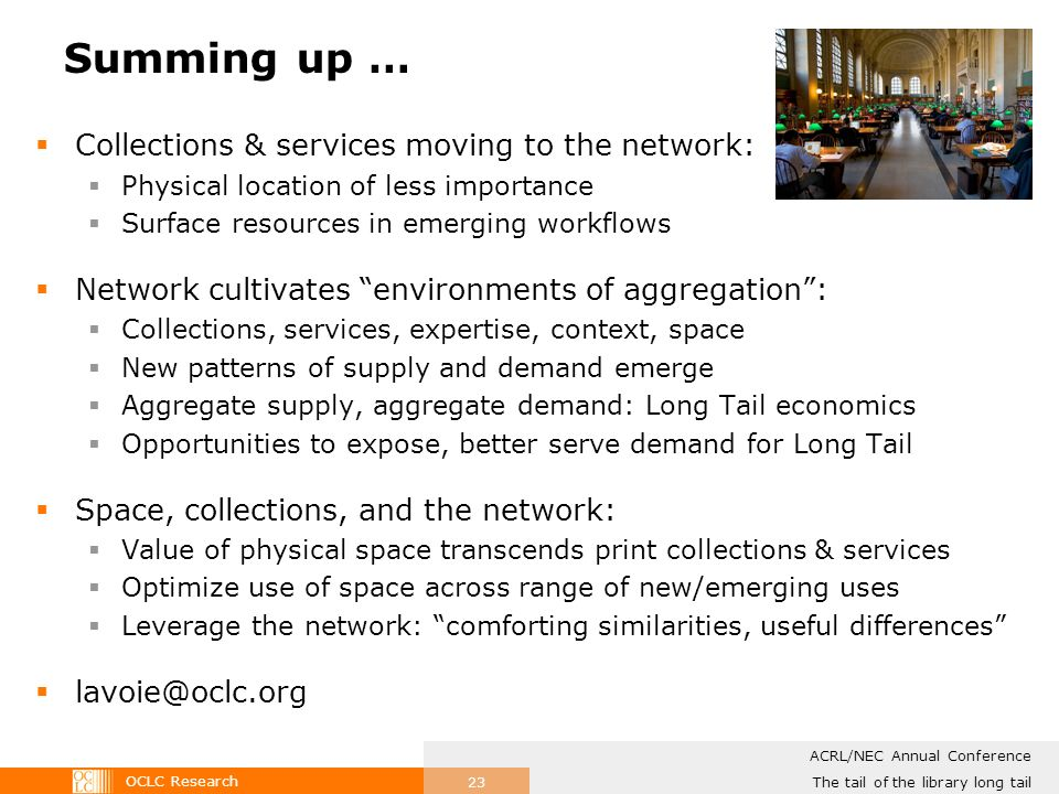 OCLC Research The tail of the library long tail ACRL/NEC Annual Conference 23 Summing up … Collections & services moving to the network: Physical location of less importance Surface resources in emerging workflows Network cultivates environments of aggregation: Collections, services, expertise, context, space New patterns of supply and demand emerge Aggregate supply, aggregate demand: Long Tail economics Opportunities to expose, better serve demand for Long Tail Space, collections, and the network: Value of physical space transcends print collections & services Optimize use of space across range of new/emerging uses Leverage the network: comforting similarities, useful differences lavoie@oclc.org