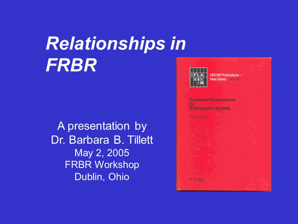 Relationships in FRBR A presentation by Dr. Barbara B. Tillett May 2, 2005 FRBR Workshop Dublin, Ohio