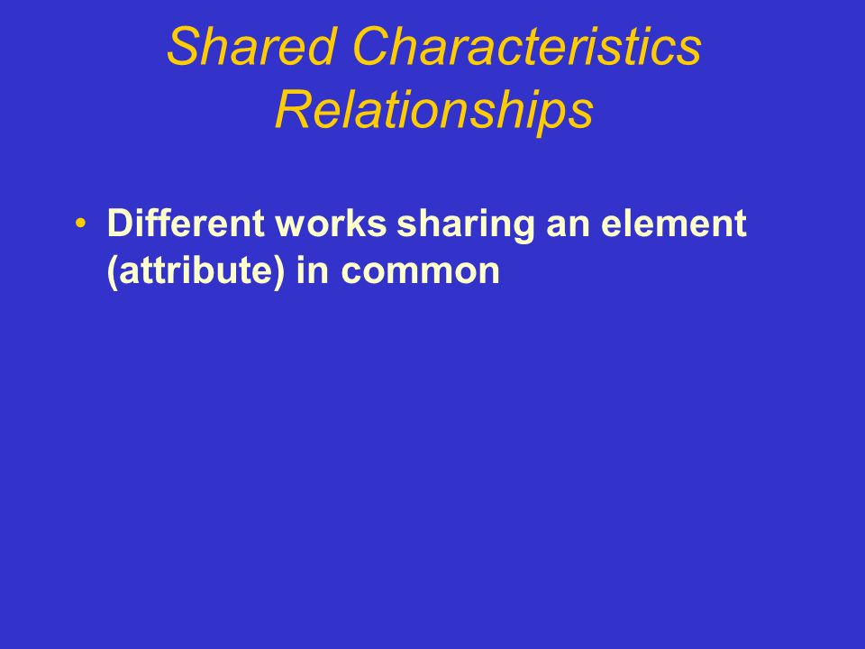 Shared Characteristics Relationships Different works sharing an element (attribute) in common