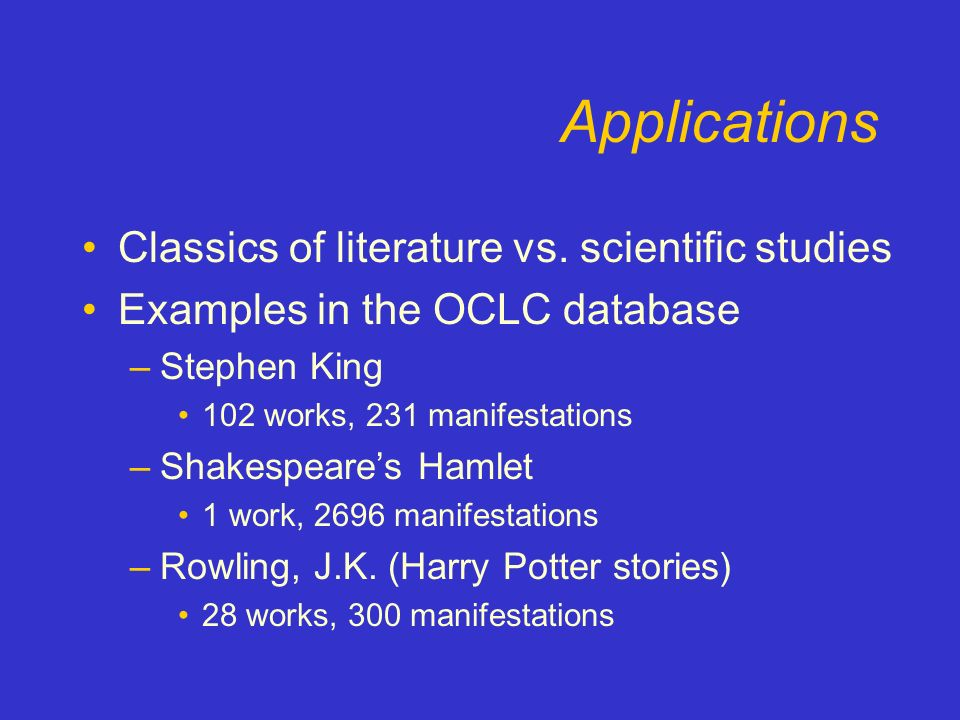 Applications Classics of literature vs. scientific studies Examples in the OCLC database –Stephen King 102 works, 231 manifestations –Shakespeares Ham