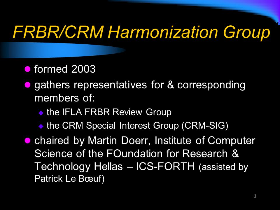 2 FRBR/CRM Harmonization Group formed 2003 gathers representatives for & corresponding members of: the IFLA FRBR Review Group the CRM Special Interest Group (CRM-SIG) chaired by Martin Doerr, Institute of Computer Science of the FOundation for Research & Technology Hellas – ICS-FORTH (assisted by Patrick Le Bœuf)