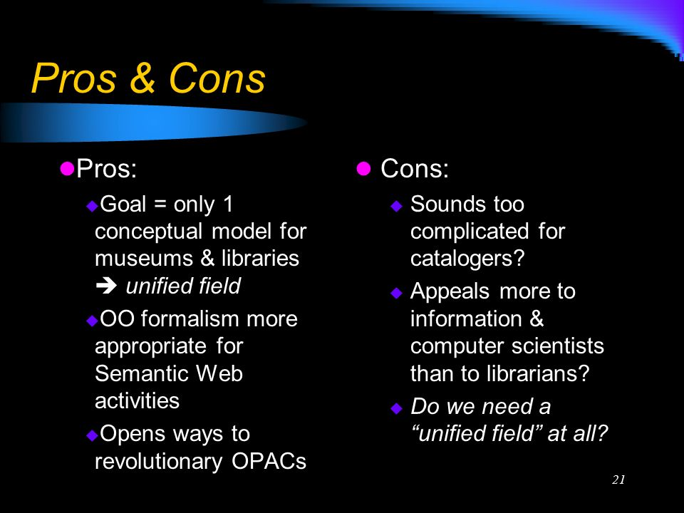 21 Pros & Cons Pros: Goal = only 1 conceptual model for museums & libraries unified field OO formalism more appropriate for Semantic Web activities Opens ways to revolutionary OPACs Cons: Sounds too complicated for catalogers.