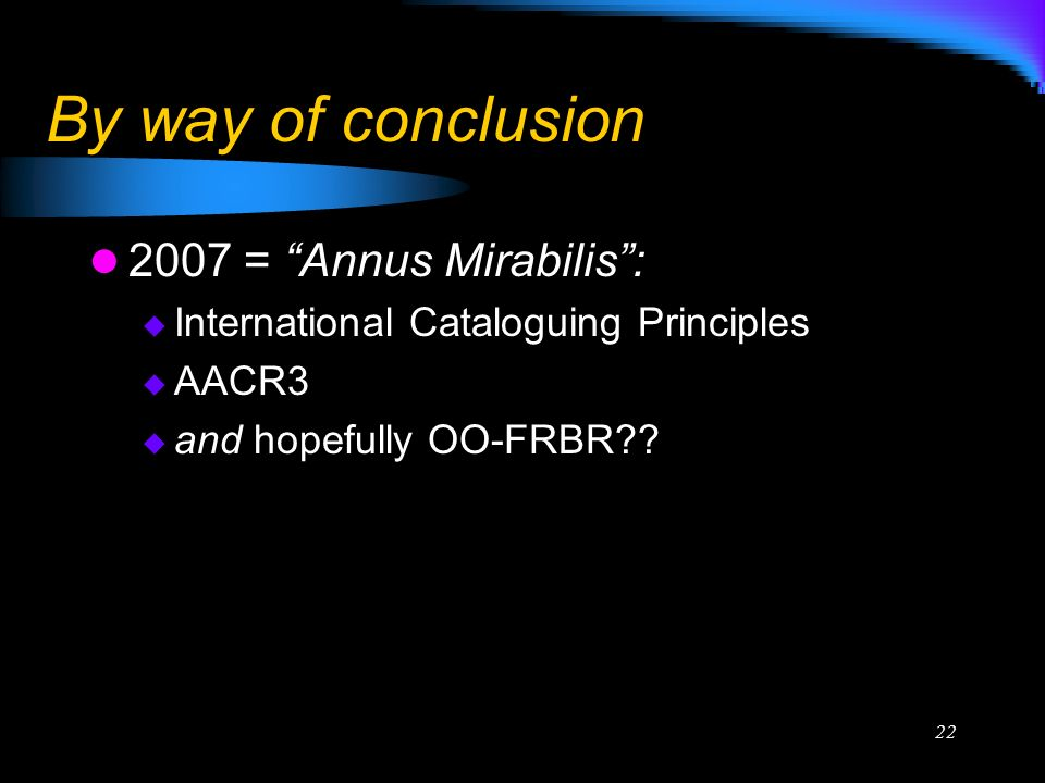22 By way of conclusion 2007 = Annus Mirabilis: International Cataloguing Principles AACR3 and hopefully OO-FRBR