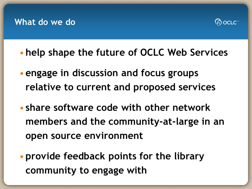 What do we do help shape the future of OCLC Web Services engage in discussion and focus groups relative to current and proposed services share software code with other network members and the community-at-large in an open source environment provide feedback points for the library community to engage with