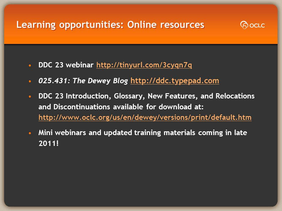 Learning opportunities: Online resources DDC 23 webinar http://tinyurl.com/3cyqn7qhttp://tinyurl.com/3cyqn7q 025.431: The Dewey Blog http://ddc.typepad.com http://ddc.typepad.com DDC 23 Introduction, Glossary, New Features, and Relocations and Discontinuations available for download at: http://www.oclc.org/us/en/dewey/versions/print/default.htm http://www.oclc.org/us/en/dewey/versions/print/default.htm Mini webinars and updated training materials coming in late 2011!