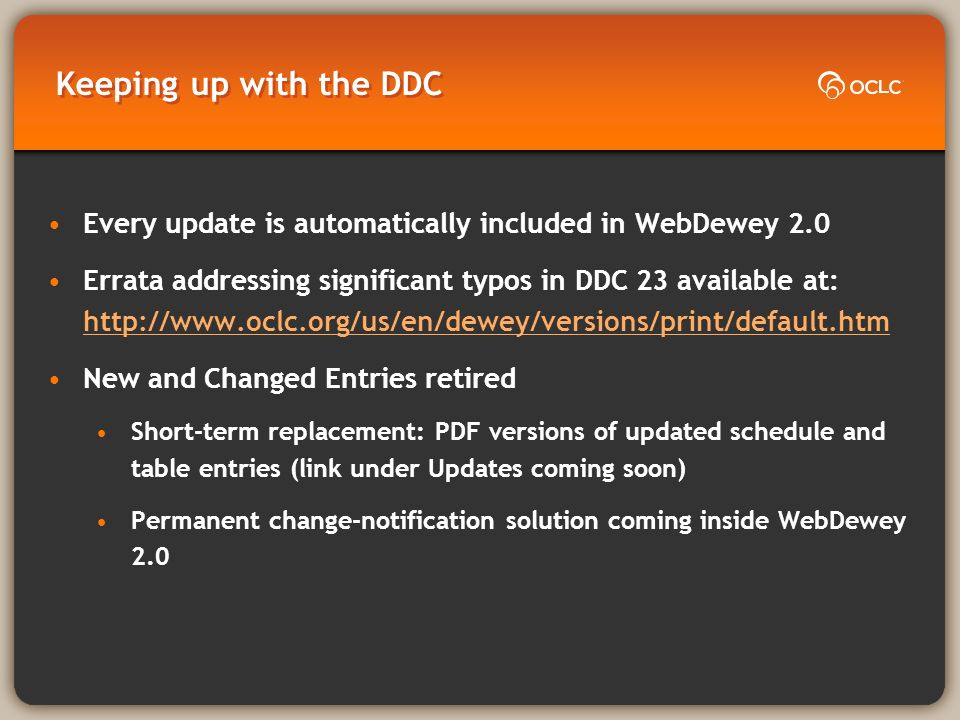 Keeping up with the DDC Every update is automatically included in WebDewey 2.0 Errata addressing significant typos in DDC 23 available at: http://www.oclc.org/us/en/dewey/versions/print/default.htm http://www.oclc.org/us/en/dewey/versions/print/default.htm New and Changed Entries retired Short-term replacement: PDF versions of updated schedule and table entries (link under Updates coming soon) Permanent change-notification solution coming inside WebDewey 2.0
