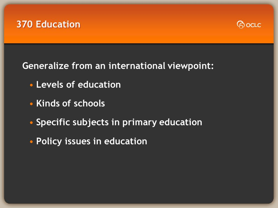 370 Education Generalize from an international viewpoint: Levels of education Kinds of schools Specific subjects in primary education Policy issues in education