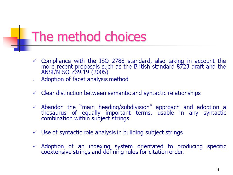 3 The method choices Compliance with the ISO 2788 standard, also taking in account the more recent proposals such as the British standard 8723 draft and the ANSI/NISO Z39.19 (2005) Adoption of facet analysis method Clear distinction between semantic and syntactic relationships Abandon the main heading/subdivision approach and adoption a thesaurus of equally important terms, usable in any syntactic combination within subject strings Use of syntactic role analysis in building subject strings Adoption of an indexing system orientated to producing specific coextensive strings and defining rules for citation order.
