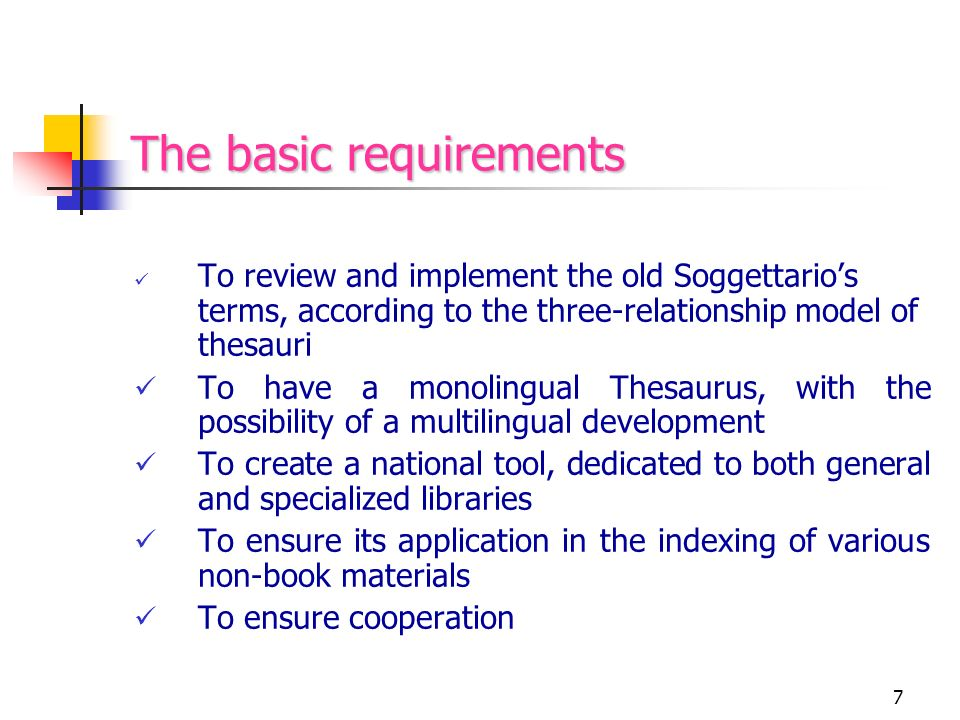 7 The basic requirements To review and implement the old Soggettarios terms, according to the three-relationship model of thesauri To have a monolingual Thesaurus, with the possibility of a multilingual development To create a national tool, dedicated to both general and specialized libraries To ensure its application in the indexing of various non-book materials To ensure cooperation