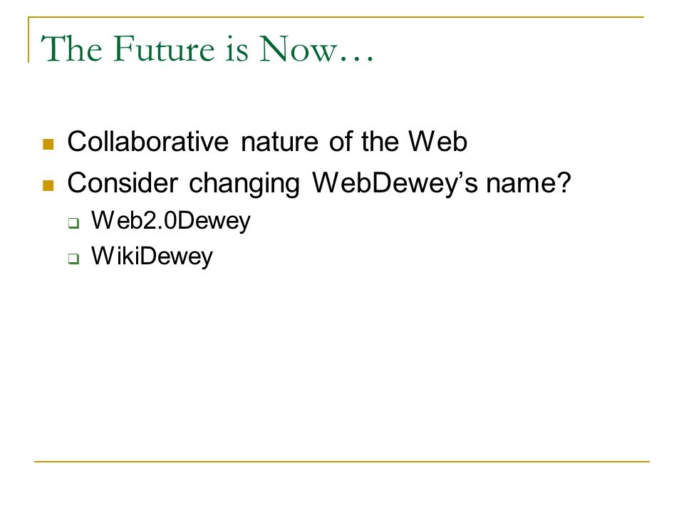 The Future is Now… Collaborative nature of the Web Consider changing WebDeweys name.