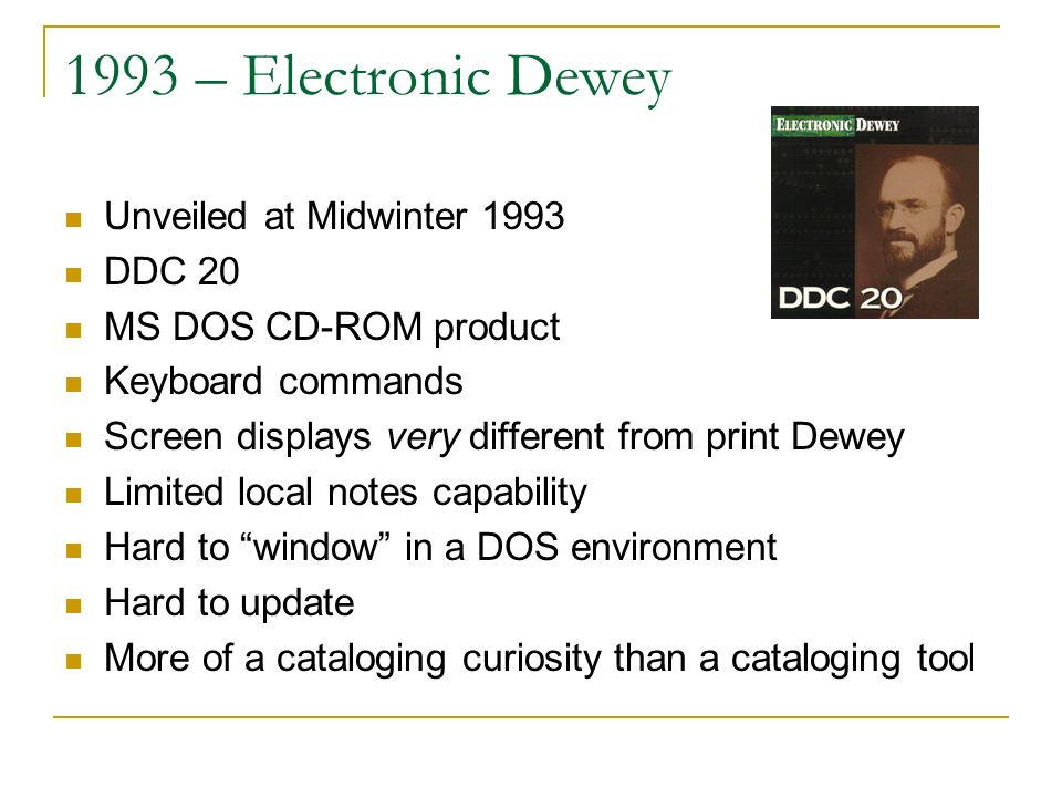 1993 – Electronic Dewey Unveiled at Midwinter 1993 DDC 20 MS DOS CD-ROM product Keyboard commands Screen displays very different from print Dewey Limited local notes capability Hard to window in a DOS environment Hard to update More of a cataloging curiosity than a cataloging tool