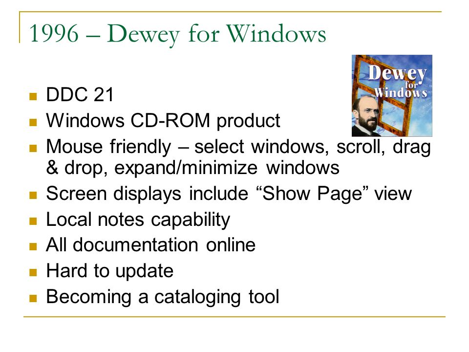 1996 – Dewey for Windows DDC 21 Windows CD-ROM product Mouse friendly – select windows, scroll, drag & drop, expand/minimize windows Screen displays include Show Page view Local notes capability All documentation online Hard to update Becoming a cataloging tool