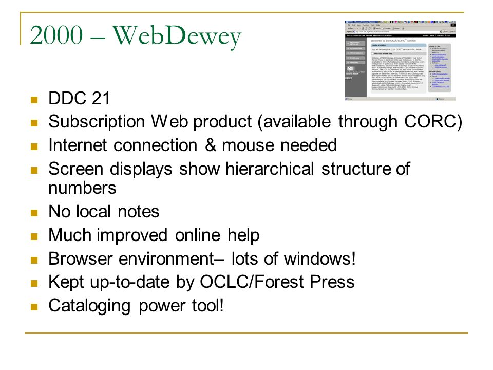2000 – WebDewey DDC 21 Subscription Web product (available through CORC) Internet connection & mouse needed Screen displays show hierarchical structure of numbers No local notes Much improved online help Browser environment– lots of windows.