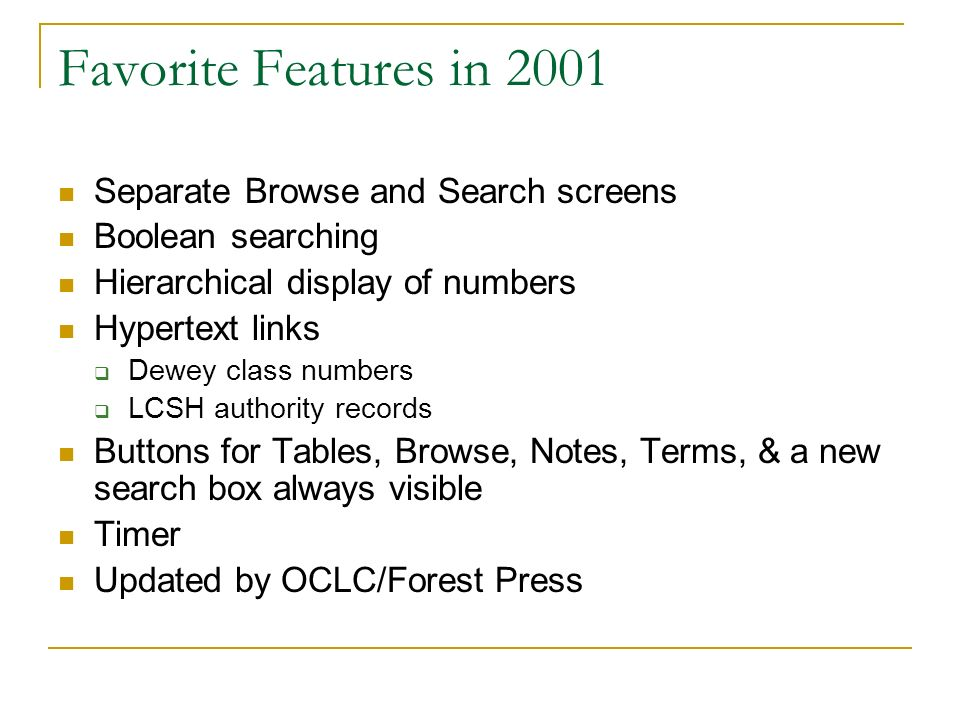Favorite Features in 2001 Separate Browse and Search screens Boolean searching Hierarchical display of numbers Hypertext links Dewey class numbers LCSH authority records Buttons for Tables, Browse, Notes, Terms, & a new search box always visible Timer Updated by OCLC/Forest Press