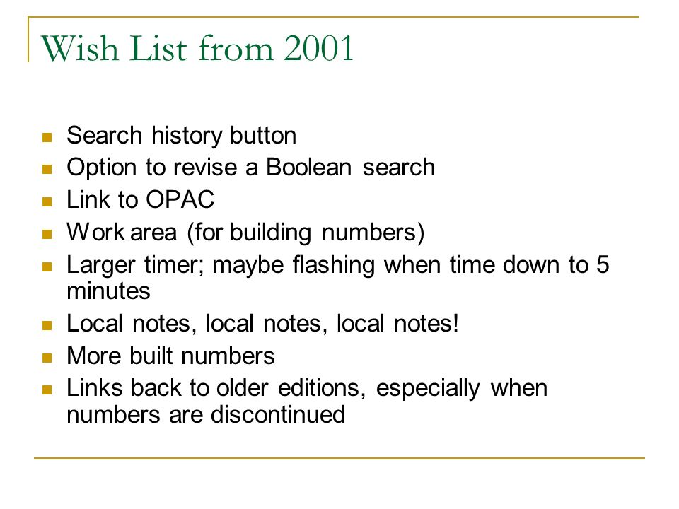 Wish List from 2001 Search history button Option to revise a Boolean search Link to OPAC Work area (for building numbers) Larger timer; maybe flashing