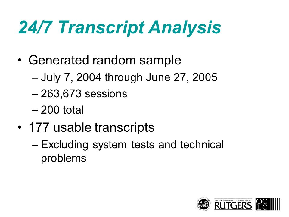 24/7 Transcript Analysis Generated random sample –July 7, 2004 through June 27, 2005 –263,673 sessions –200 total 177 usable transcripts –Excluding system tests and technical problems