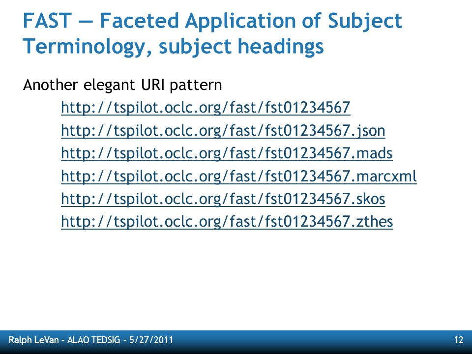 Ralph LeVan – ALAO TEDSIG – 5/27/201112 FAST Faceted Application of Subject Terminology, subject headings Another elegant URI pattern http://tspilot.oclc.org/fast/fst01234567 http://tspilot.oclc.org/fast/fst01234567.json http://tspilot.oclc.org/fast/fst01234567.mads http://tspilot.oclc.org/fast/fst01234567.marcxml http://tspilot.oclc.org/fast/fst01234567.skos http://tspilot.oclc.org/fast/fst01234567.zthes