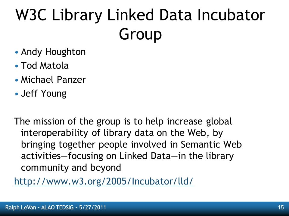 Ralph LeVan – ALAO TEDSIG – 5/27/201115 W3C Library Linked Data Incubator Group Andy Houghton Tod Matola Michael Panzer Jeff Young The mission of the group is to help increase global interoperability of library data on the Web, by bringing together people involved in Semantic Web activitiesfocusing on Linked Datain the library community and beyond http://www.w3.org/2005/Incubator/lld/