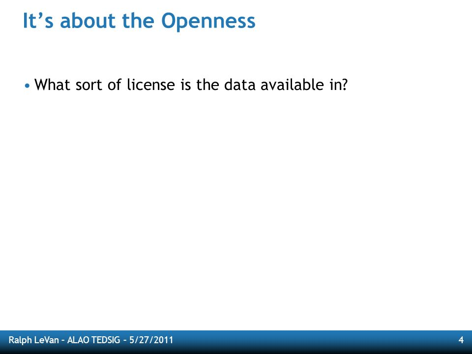 Ralph LeVan – ALAO TEDSIG – 5/27/20114 Its about the Openness What sort of license is the data available in