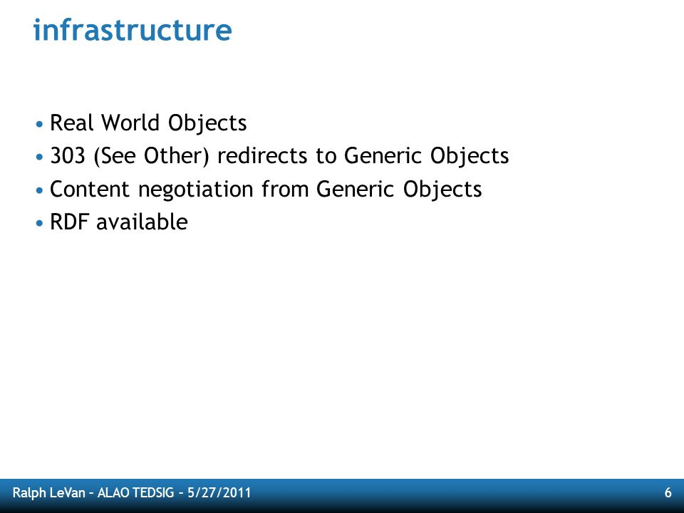 Ralph LeVan – ALAO TEDSIG – 5/27/20116 infrastructure Real World Objects 303 (See Other) redirects to Generic Objects Content negotiation from Generic Objects RDF available