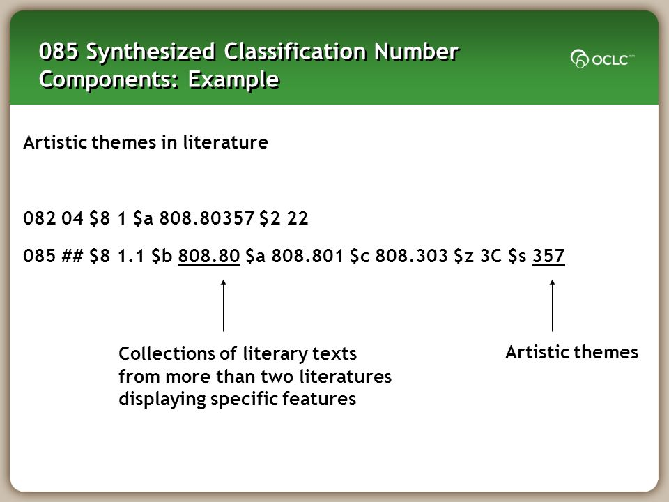 085 Synthesized Classification Number Components: Example Artistic themes in literature 082 04 $8 1 $a 808.80357 $2 22 085 ## $8 1.1 $b 808.80 $a 808.