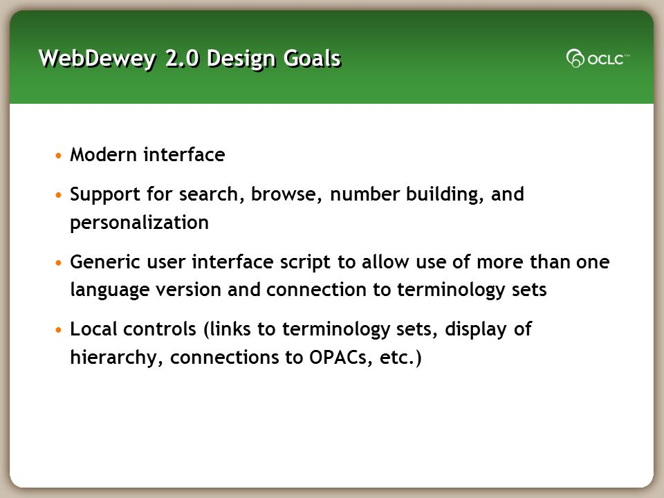 WebDewey 2.0 Design Goals Modern interface Support for search, browse, number building, and personalization Generic user interface script to allow use