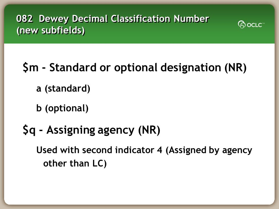 082 Dewey Decimal Classification Number (new subfields) $m - Standard or optional designation (NR) a (standard) b (optional) $q - Assigning agency (NR
