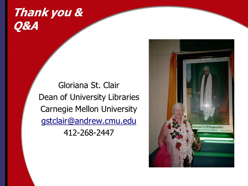 Thank you & Q&A Gloriana St. Clair Dean of University Libraries Carnegie Mellon University gstclair@andrew.cmu.edu 412-268-2447
