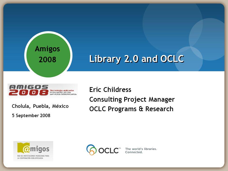 Library 2.0 and OCLC Eric Childress Consulting Project Manager OCLC Programs & Research Amigos 2008 - Tecnología aplicada: innovación en los servicios bibliotecarios Cholula, Puebla, México 5 September 2008 Amigos 2008