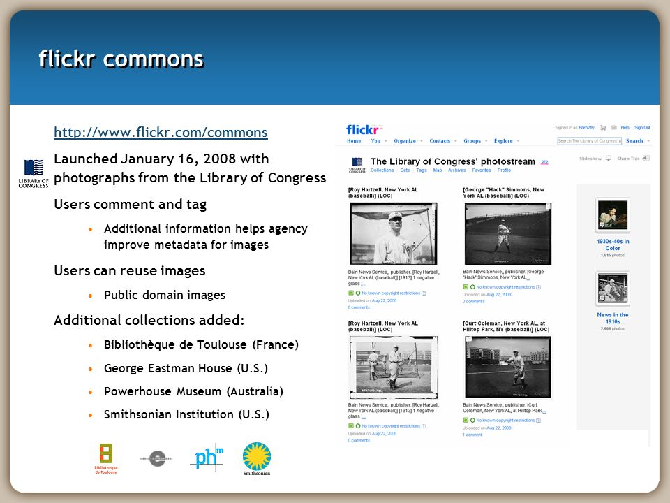 flickr commons http://www.flickr.com/commons Launched January 16, 2008 with photographs from the Library of Congress Users comment and tag Additional