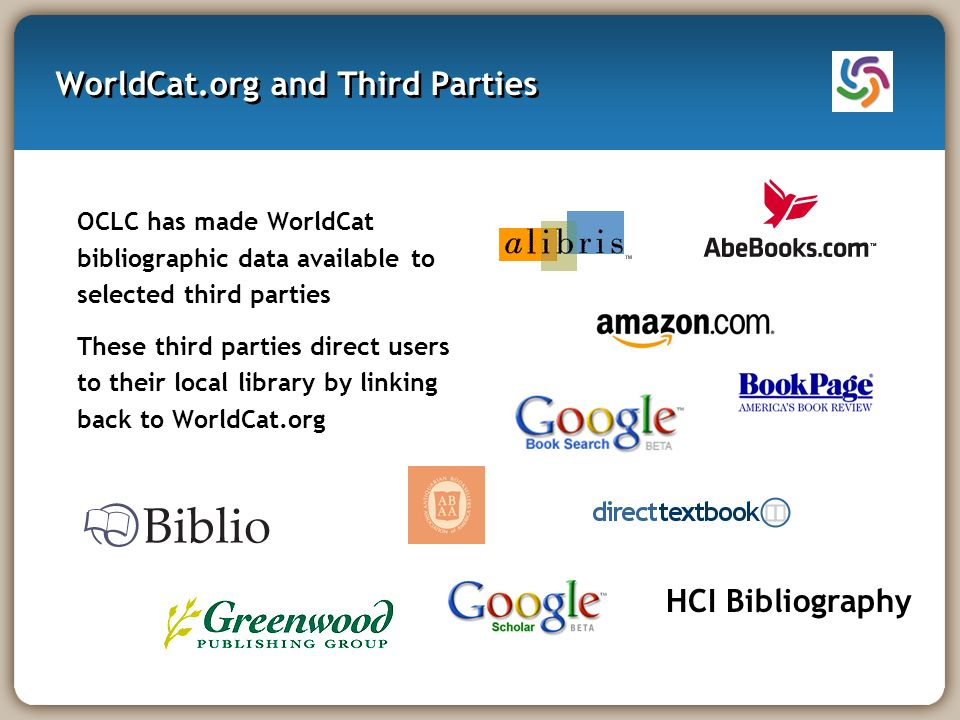 WorldCat.org and Third Parties OCLC has made WorldCat bibliographic data available to selected third parties These third parties direct users to their local library by linking back to WorldCat.org HCI Bibliography