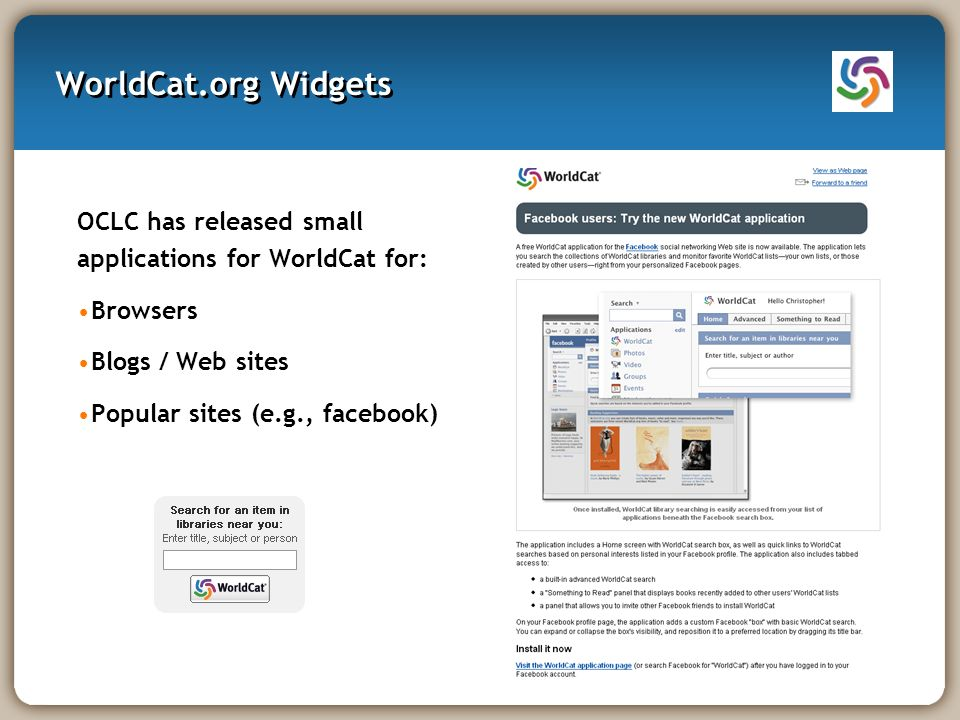 WorldCat.org Widgets OCLC has released small applications for WorldCat for: Browsers Blogs / Web sites Popular sites (e.g., facebook)