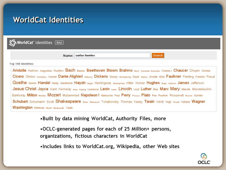 WorldCat Identities Built by data mining WorldCat, Authority Files, more OCLC-generated pages for each of 25 Million+ persons, organizations, fictious characters in WorldCat Includes links to WorldCat.org, Wikipedia, other Web sites