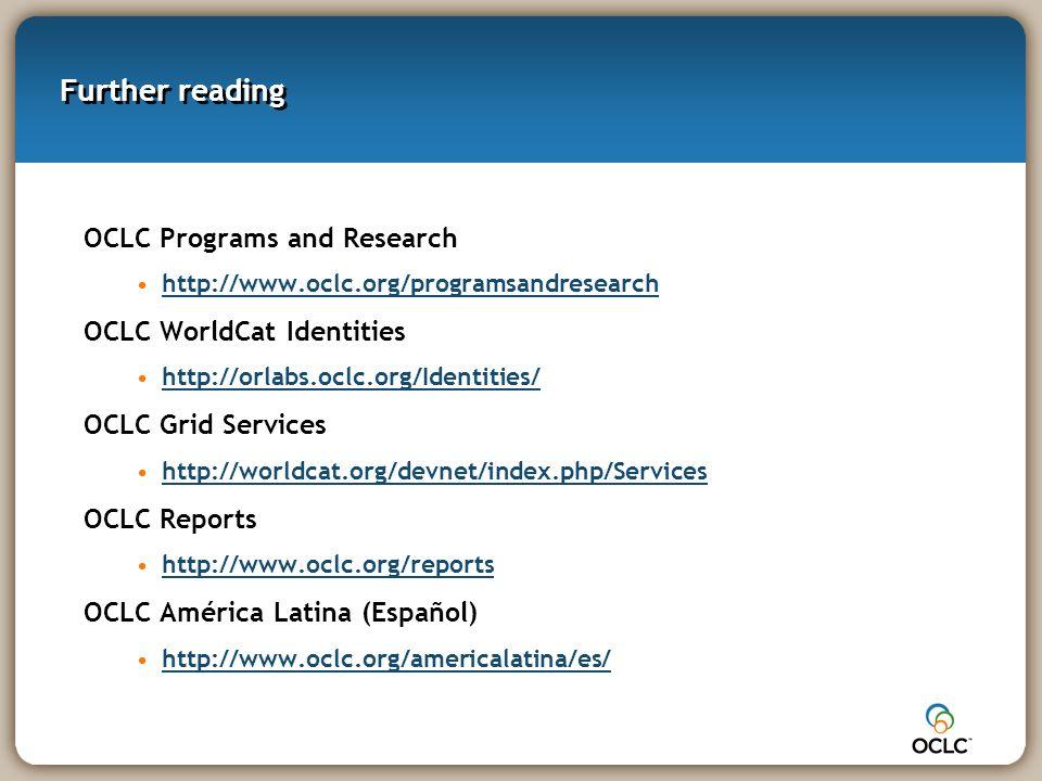 Further reading OCLC Programs and Research http://www.oclc.org/programsandresearch OCLC WorldCat Identities http://orlabs.oclc.org/Identities/ OCLC Grid Services http://worldcat.org/devnet/index.php/Services OCLC Reports http://www.oclc.org/reports OCLC América Latina (Español) http://www.oclc.org/americalatina/es/