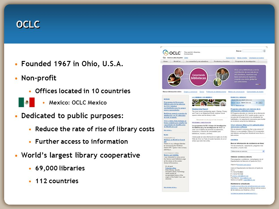 OCLC Founded 1967 in Ohio, U.S.A. Non-profit Offices located in 10 countries Mexico: OCLC Mexico Dedicated to public purposes: Reduce the rate of rise