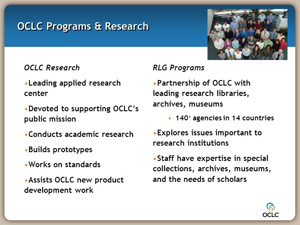 OCLC Programs & Research OCLC Research Leading applied research center Devoted to supporting OCLCs public mission Conducts academic research Builds prototypes Works on standards Assists OCLC new product development work RLG Programs Partnership of OCLC with leading research libraries, archives, museums 140 + agencies in 14 countries Explores issues important to research institutions Staff have expertise in special collections, archives, museums, and the needs of scholars