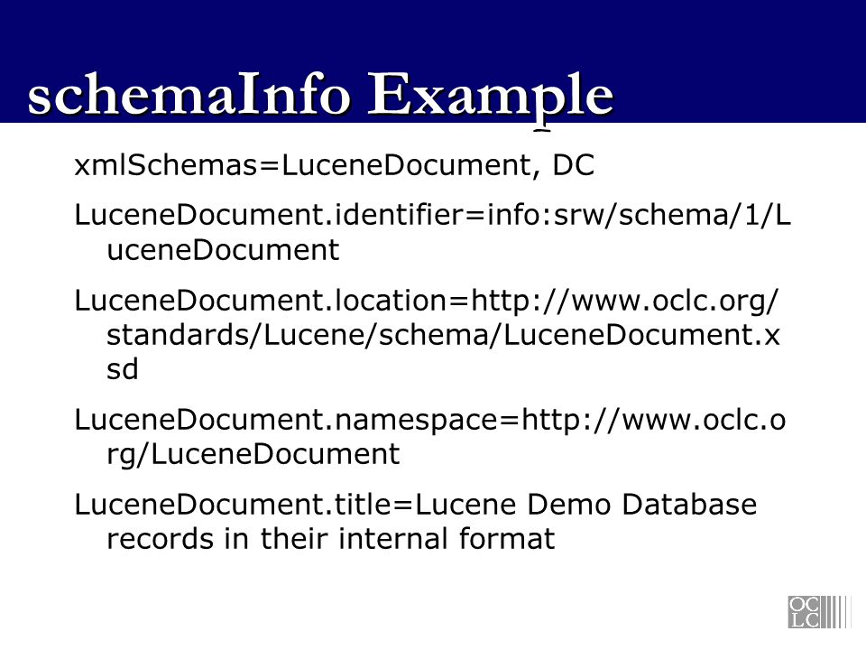 schemaInfo Example xmlSchemas=LuceneDocument, DC LuceneDocument.identifier=info:srw/schema/1/L uceneDocument LuceneDocument.location=http://www.oclc.org/ standards/Lucene/schema/LuceneDocument.x sd LuceneDocument.namespace=http://www.oclc.o rg/LuceneDocument LuceneDocument.title=Lucene Demo Database records in their internal format