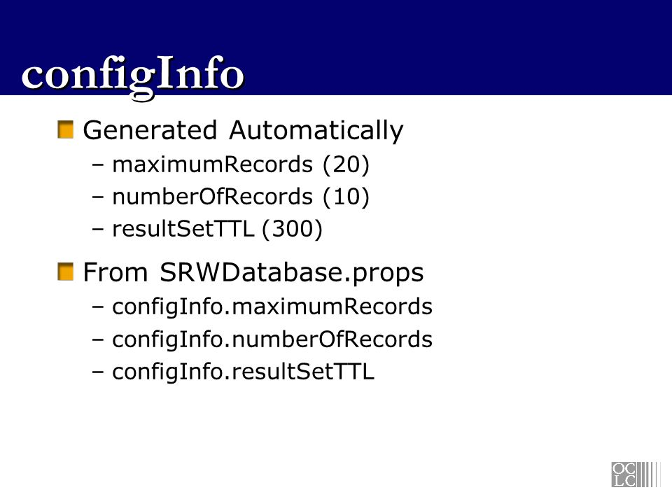 configInfo Generated Automatically –maximumRecords (20) –numberOfRecords (10) –resultSetTTL (300) From SRWDatabase.props –configInfo.maximumRecords –configInfo.numberOfRecords –configInfo.resultSetTTL