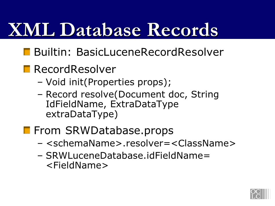 XML Database Records Builtin: BasicLuceneRecordResolver RecordResolver –Void init(Properties props); –Record resolve(Document doc, String IdFieldName,