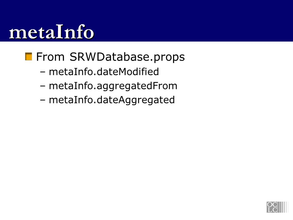 metaInfo From SRWDatabase.props –metaInfo.dateModified –metaInfo.aggregatedFrom –metaInfo.dateAggregated