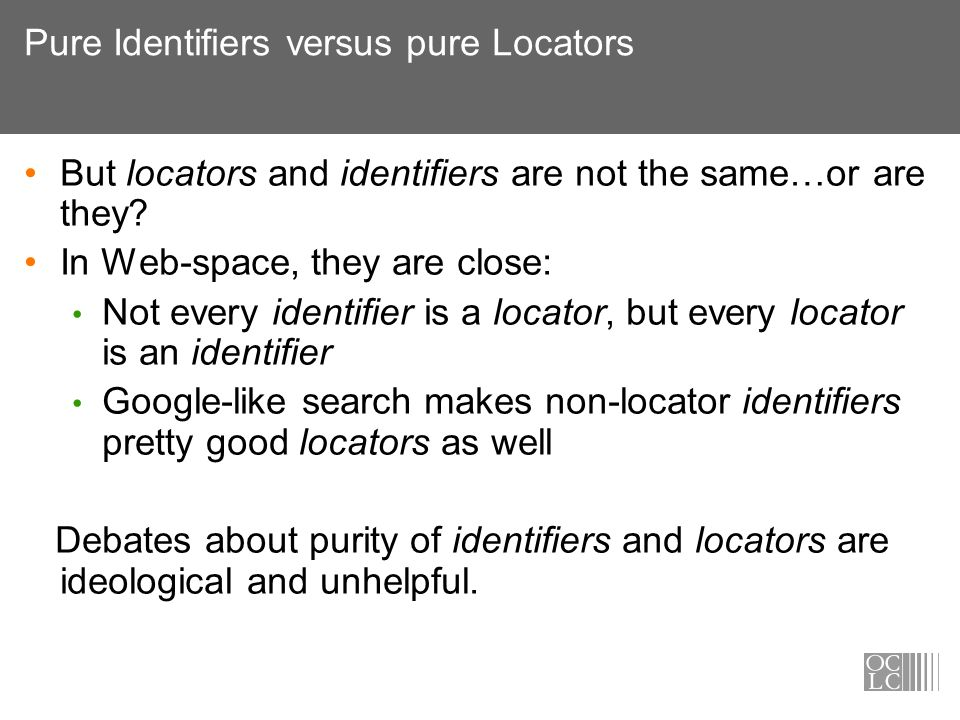 Pure Identifiers versus pure Locators But locators and identifiers are not the same…or are they? In Web-space, they are close: Not every identifier is