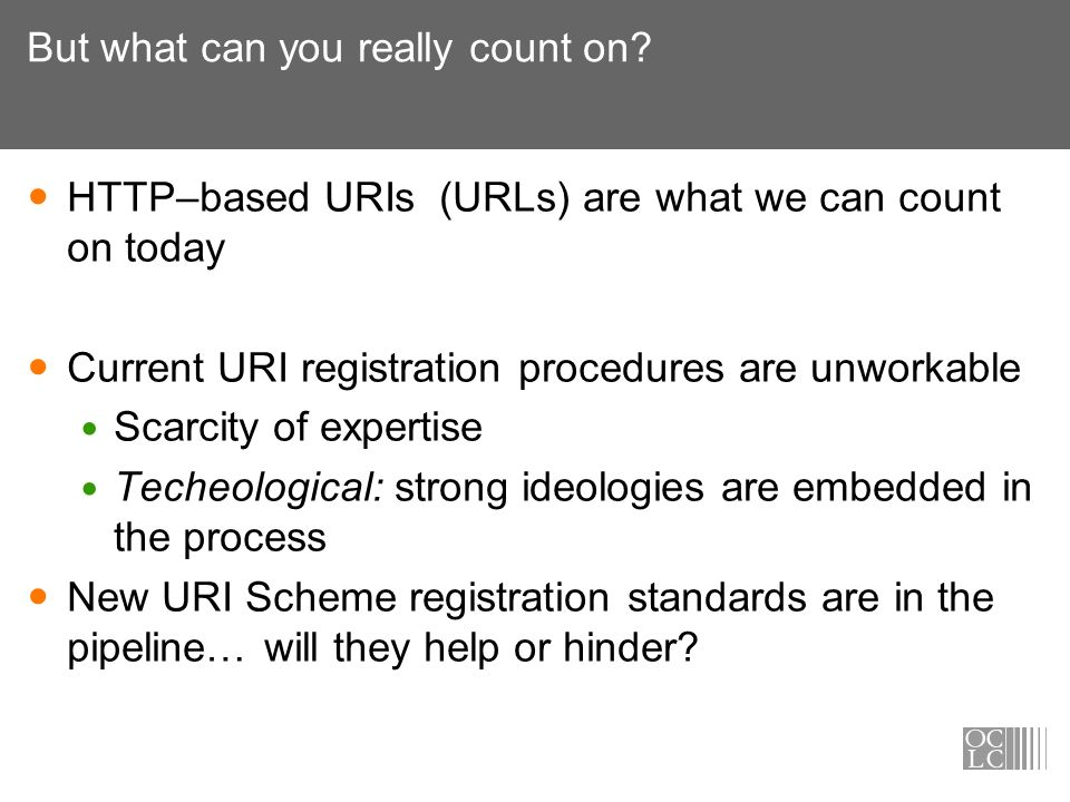 But what can you really count on? HTTP–based URIs (URLs) are what we can count on today Current URI registration procedures are unworkable Scarcity of