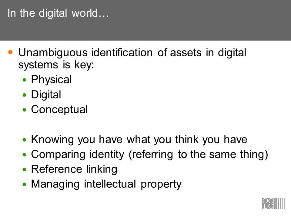 In the digital world… Unambiguous identification of assets in digital systems is key: Physical Digital Conceptual Knowing you have what you think you have Comparing identity (referring to the same thing) Reference linking Managing intellectual property